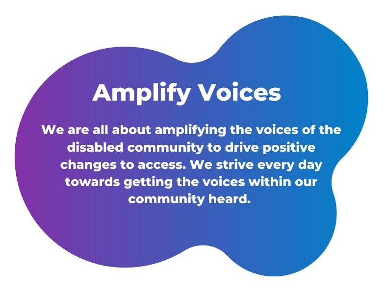 We are all about amplifying the voices of the disabled community to drive positive changes to access. We strive every day towards getting the voices within our community heard.